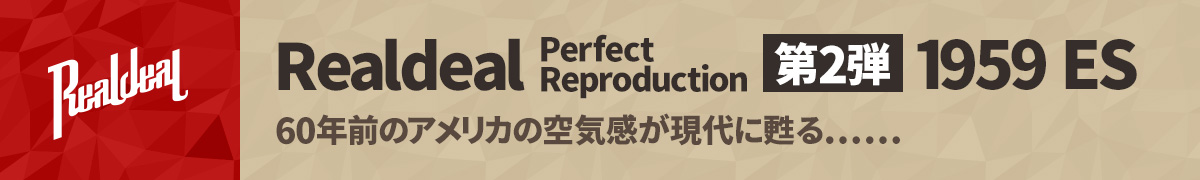 Realdeal Perfect Reproduction 第2弾 1959 ES 60年前のアメリカの空気感が現代に甦る…
