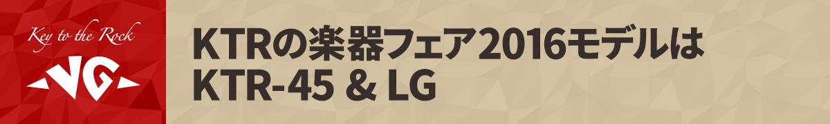 KTRの楽器フェア2016モデルはKTR-45 & LG